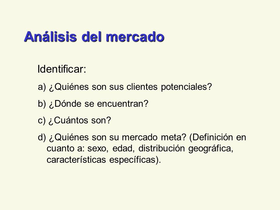 Análisis del mercado Identificar: a) ¿Quiénes son sus clientes potenciales? b) ¿Dónde se encuentran? c) ¿Cuántos son? d) ¿Quiénes son su mercado meta?