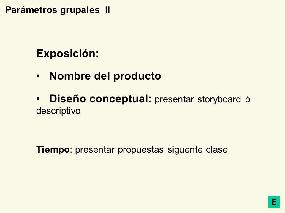 Parámetros grupales II Exposición: Nombre del producto Diseño conceptual: presentar storyboard ó descriptivo Tiempo: presentar propuestas siguente cla