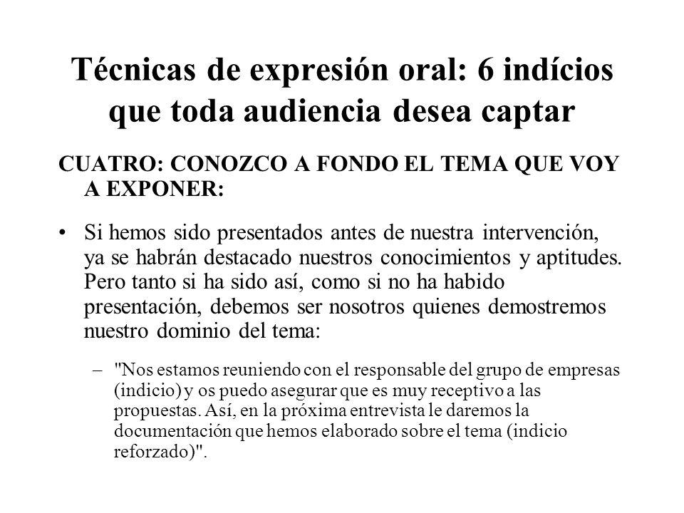 Técnicas de expresión oral: 6 indícios que toda audiencia desea captar CUATRO: CONOZCO A FONDO EL TEMA QUE VOY A EXPONER: Si hemos sido presentados antes de nuestra intervención, ya se habrán destacado nuestros conocimientos y aptitudes.