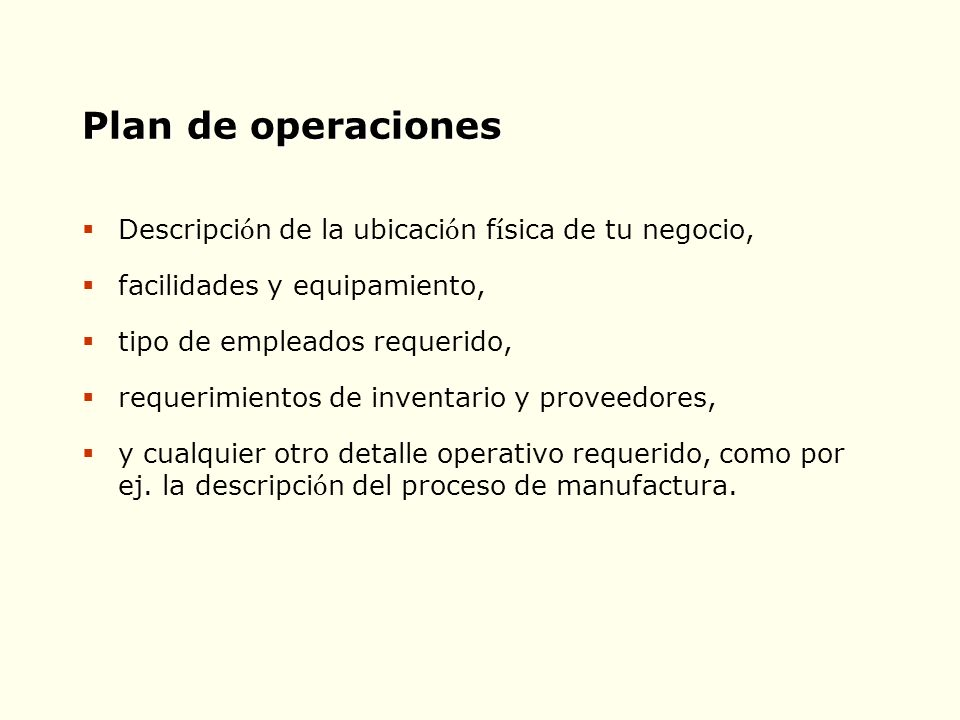 Plan de operaciones Descripci ó n de la ubicaci ó n f í sica de tu negocio, facilidades y equipamiento, tipo de empleados requerido, requerimientos de