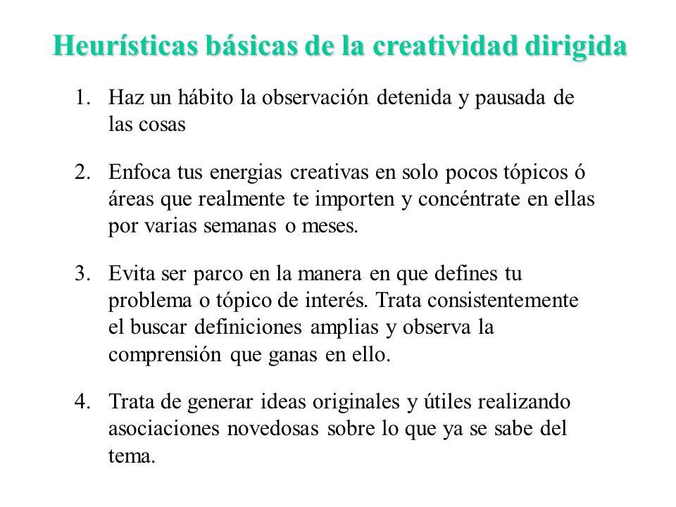 Heurísticas básicas de la creatividad dirigida 1.Haz un hábito la observación detenida y pausada de las cosas 2.Enfoca tus energias creativas en solo