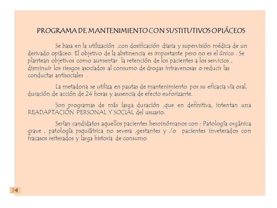 PROGRAMA DE MANTENIMIENTO CON SUSTITUTIVOS OPIÁCEOS Se basa en la utilización,con dosificación diaria y supervisión médica de un derivado opiáceo. El