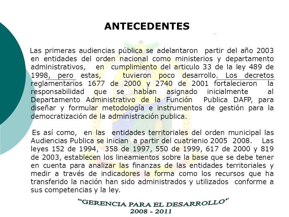 ANTECEDENTES Las primeras audiencias pública se adelantaron partir del año 2003 en entidades del orden nacional como ministerios y departamento administrativos, en cumplimiento del articulo 33 de la ley 489 de 1998, pero estas, tuvieron poco desarrollo.