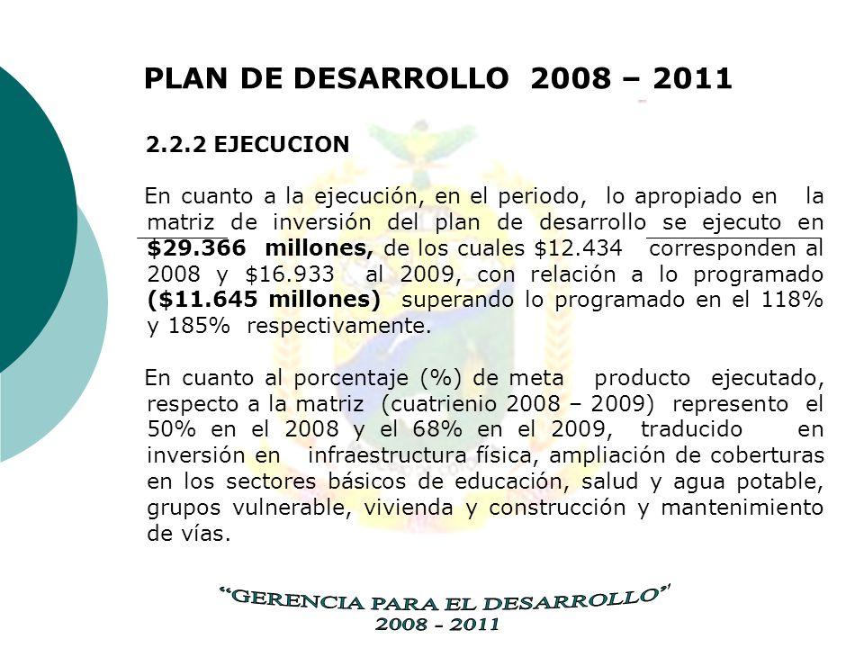 PLAN DE DESARROLLO 2008 – 2011 2.2.2 EJECUCION En cuanto a la ejecución, en el periodo, lo apropiado en la matriz de inversión del plan de desarrollo se ejecuto en $29.366 millones, de los cuales $12.434 corresponden al 2008 y $16.933 al 2009, con relación a lo programado ($11.645 millones) superando lo programado en el 118% y 185% respectivamente.