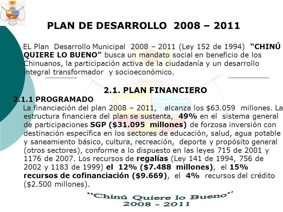 PLAN DE DESARROLLO 2008 – 2011 EL Plan Desarrollo Municipal 2008 – 2011 (Ley 152 de 1994) CHINÚ QUIERE LO BUENO busca un mandato social en beneficio de los Chinuanos, la participación activa de la ciudadanía y un desarrollo integral transformador y socioeconómico.