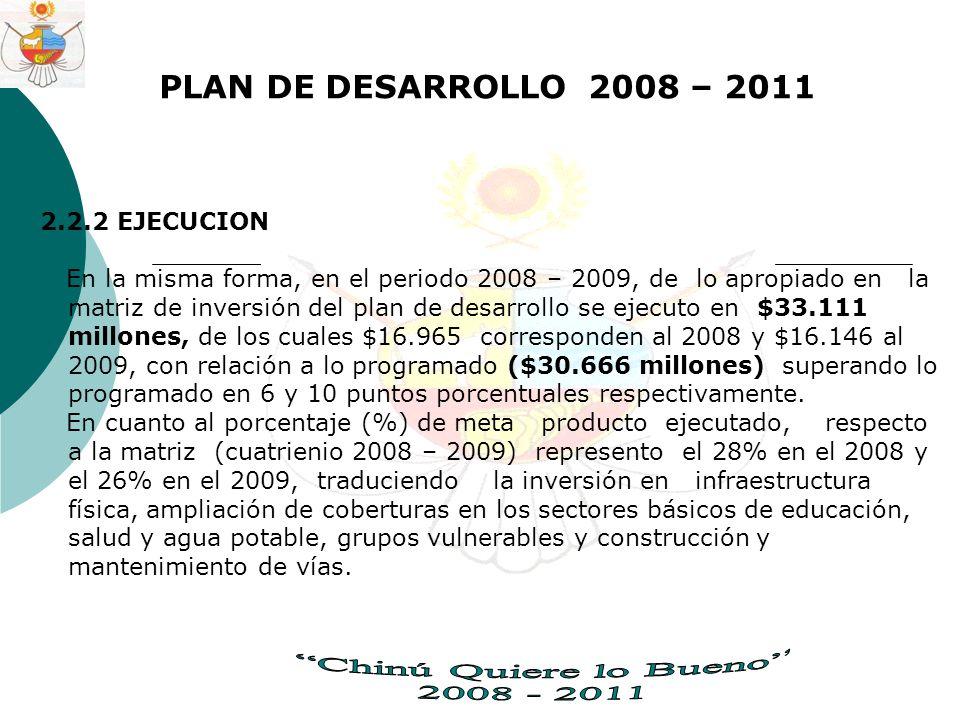 PLAN DE DESARROLLO 2008 – 2011 2.2.2 EJECUCION En la misma forma, en el periodo 2008 – 2009, de lo apropiado en la matriz de inversión del plan de desarrollo se ejecuto en $33.111 millones, de los cuales $16.965 corresponden al 2008 y $16.146 al 2009, con relación a lo programado ($30.666 millones) superando lo programado en 6 y 10 puntos porcentuales respectivamente.