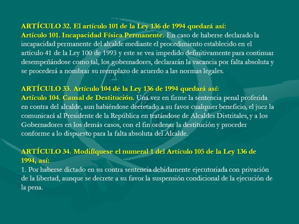 ARTÍCULO 32. El artículo 101 de la Ley 136 de 1994 quedará así: Artículo 101. Incapacidad Física Permanente. Artículo 101. Incapacidad Física Permanen