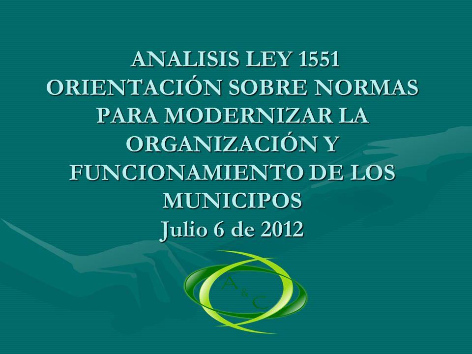 ANALISIS LEY 1551 ORIENTACIÓN SOBRE NORMAS PARA MODERNIZAR LA ORGANIZACIÓN Y FUNCIONAMIENTO DE LOS MUNICIPOS Julio 6 de 2012 ANALISIS LEY 1551 ORIENTA