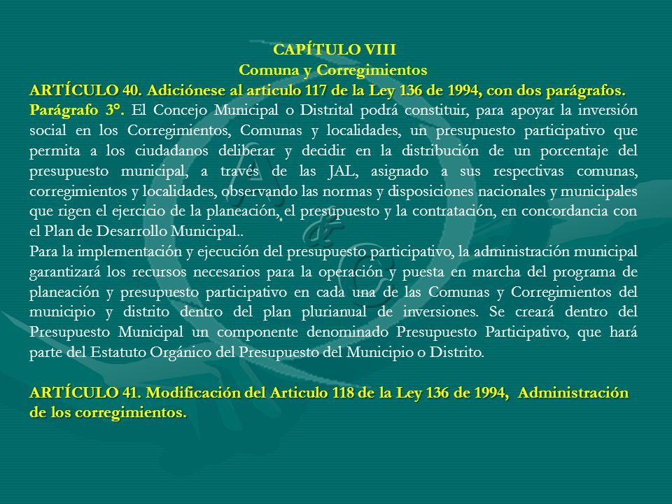 CAPÍTULO VIII Comuna y Corregimientos ARTÍCULO 40. Adiciónese al articulo 117 de la Ley 136 de 1994, con dos parágrafos. Parágrafo 3°. El Concejo Muni