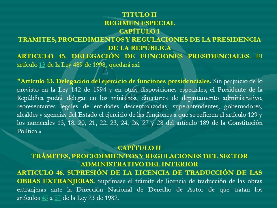 TITULO II REGIMEN ESPECIAL CAPÍTULO I TRÁMITES, PROCEDIMIENTOS Y REGULACIONES DE LA PRESIDENCIA DE LA REPÚBLICA ARTICULO 45. DELEGACIÓN DE FUNCIONES P