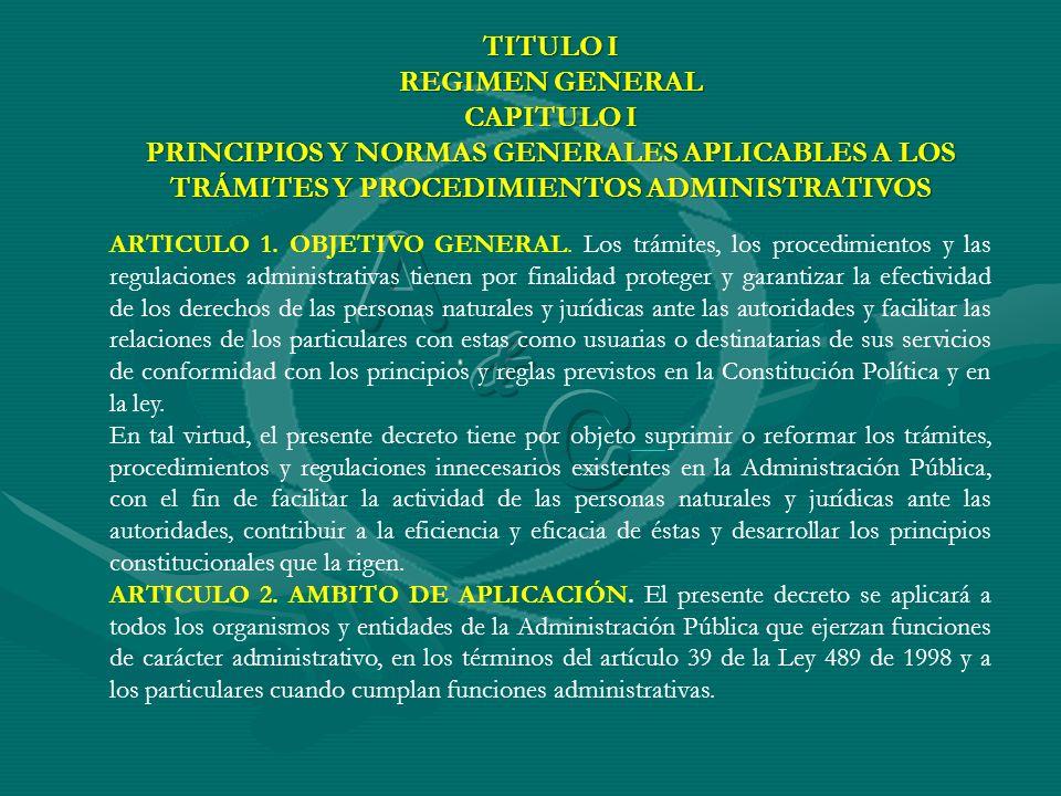 TITULO I REGIMEN GENERAL CAPITULO I PRINCIPIOS Y NORMAS GENERALES APLICABLES A LOS TRÁMITES Y PROCEDIMIENTOS ADMINISTRATIVOS ARTICULO 1. OBJETIVO GENE