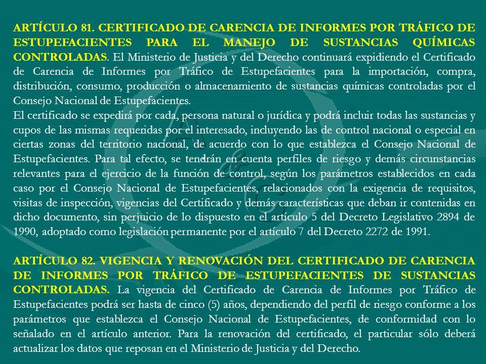 ARTÍCULO 81. CERTIFICADO DE CARENCIA DE INFORMES POR TRÁFICO DE ESTUPEFACIENTES PARA EL MANEJO DE SUSTANCIAS QUÍMICAS CONTROLADAS. El Ministerio de Ju