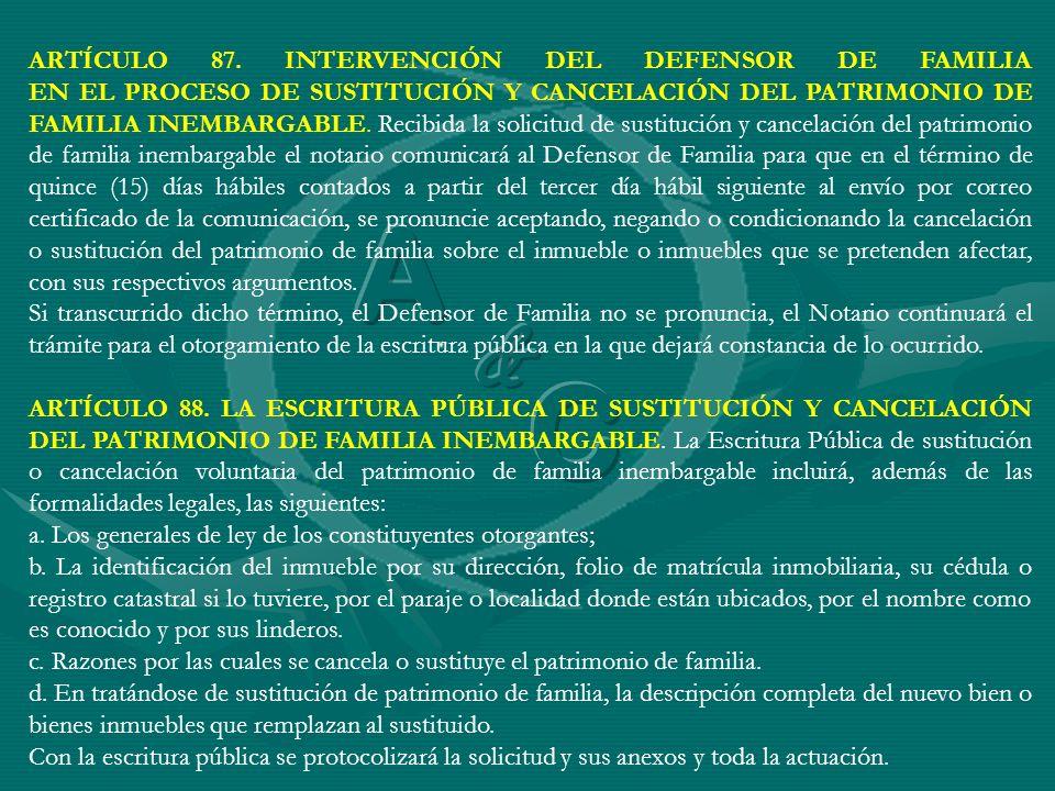ARTÍCULO 87. INTERVENCIÓN DEL DEFENSOR DE FAMILIA EN EL PROCESO DE SUSTITUCIÓN Y CANCELACIÓN DEL PATRIMONIO DE FAMILIA INEMBARGABLE. Recibida la solic