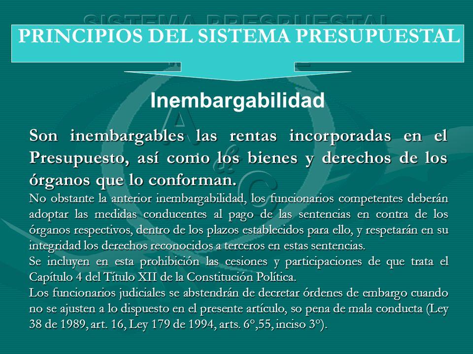 Inembargabilidad PRINCIPIOS DEL SISTEMA PRESUPUESTAL Son inembargables las rentas incorporadas en el Presupuesto, así como los bienes y derechos de lo