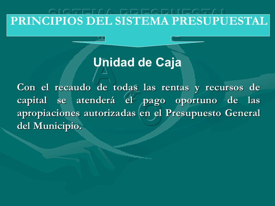 Unidad de Caja PRINCIPIOS DEL SISTEMA PRESUPUESTAL Con el recaudo de todas las rentas y recursos de capital se atenderá el pago oportuno de las apropi