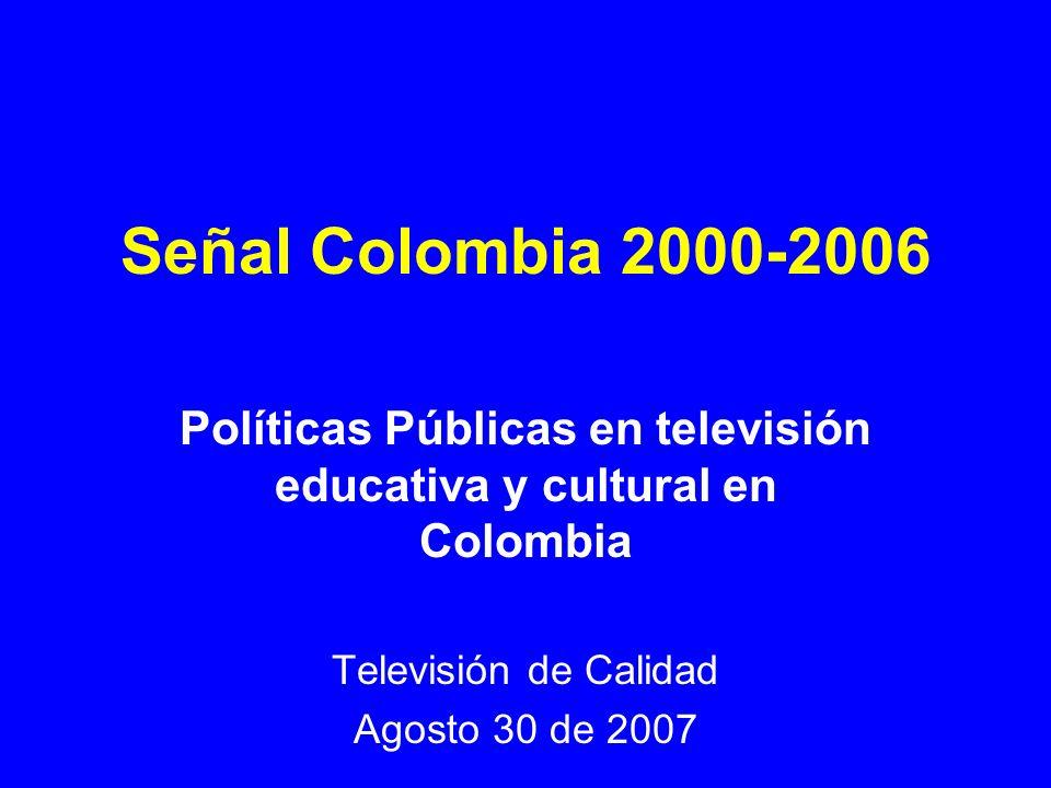 Señal Colombia 2000-2006 Políticas Públicas en televisión educativa y cultural en Colombia Televisión de Calidad Agosto 30 de 2007