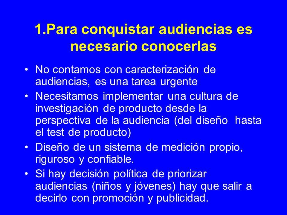 1.Para conquistar audiencias es necesario conocerlas No contamos con caracterización de audiencias, es una tarea urgente Necesitamos implementar una c