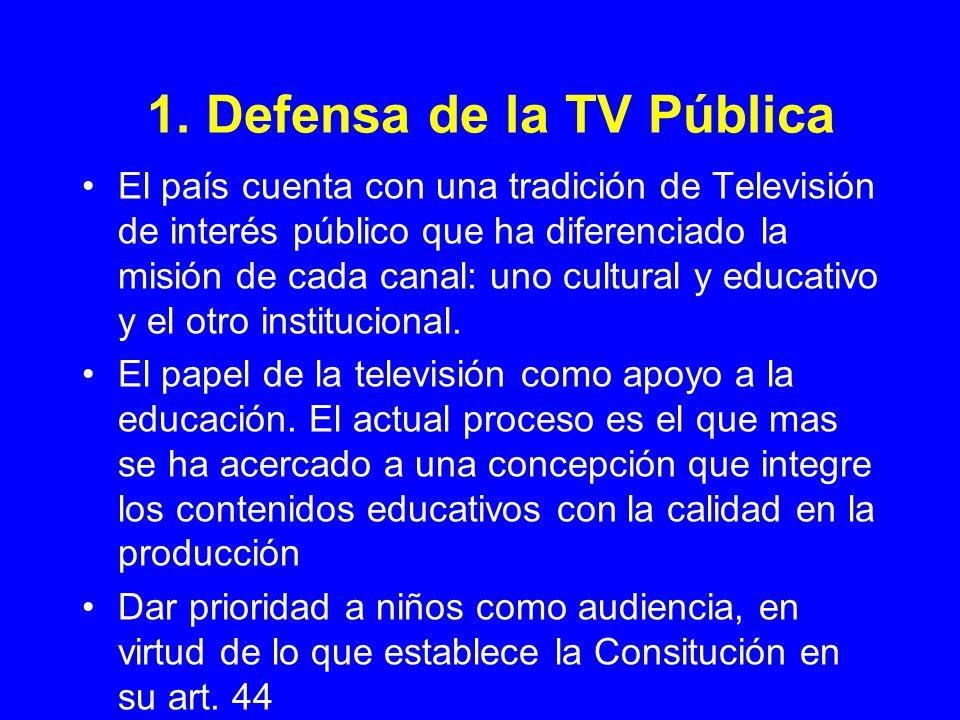 1. Defensa de la TV Pública El país cuenta con una tradición de Televisión de interés público que ha diferenciado la misión de cada canal: uno cultura