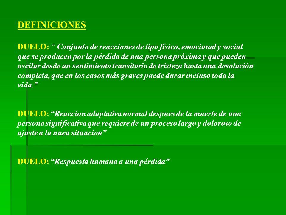 DEFINICIONES DUELO: Conjunto de reacciones de tipo físico, emocional y social que se producen por la pérdida de una persona próxima y que pueden oscil