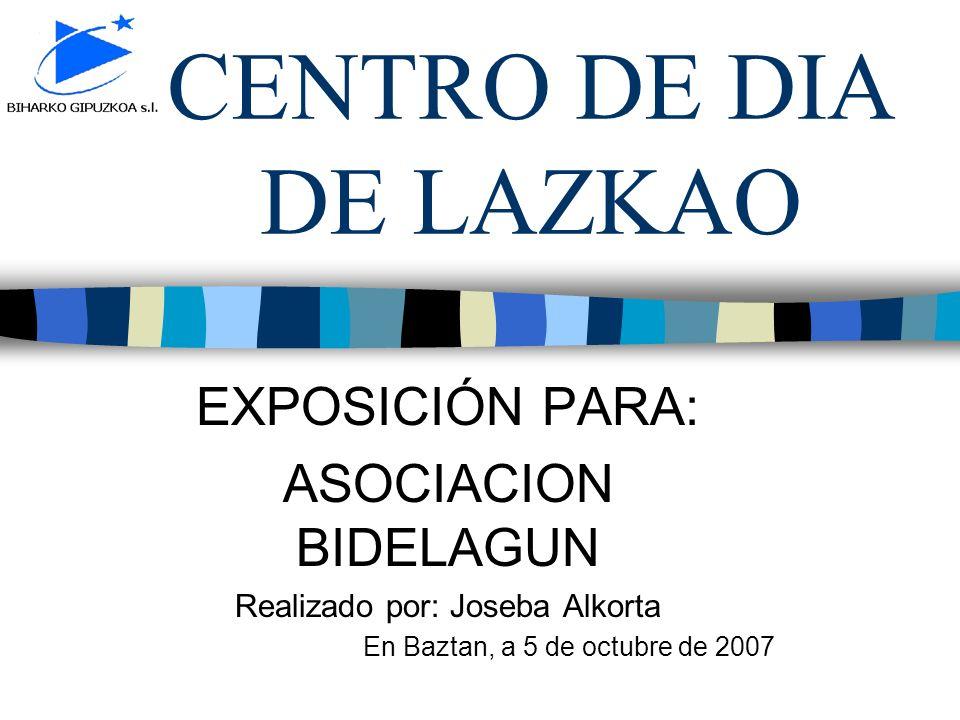 CENTRO DE DIA DE LAZKAO EXPOSICIÓN PARA: ASOCIACION BIDELAGUN Realizado por: Joseba Alkorta En Baztan, a 5 de octubre de 2007