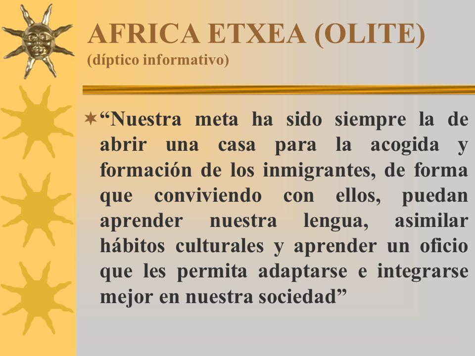 AFRICA ETXEA (OLITE) (díptico informativo) Nuestra meta ha sido siempre la de abrir una casa para la acogida y formación de los inmigrantes, de forma que conviviendo con ellos, puedan aprender nuestra lengua, asimilar hábitos culturales y aprender un oficio que les permita adaptarse e integrarse mejor en nuestra sociedad