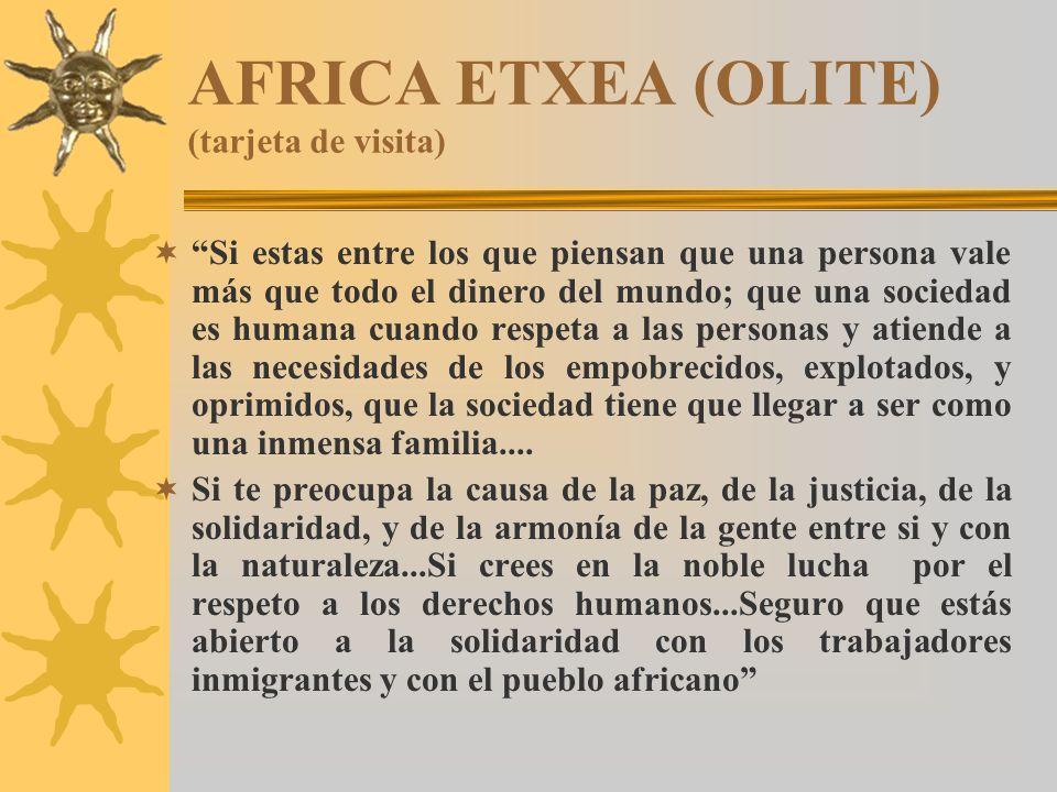 AFRICA ETXEA (OLITE) (tarjeta de visita) Si estas entre los que piensan que una persona vale más que todo el dinero del mundo; que una sociedad es humana cuando respeta a las personas y atiende a las necesidades de los empobrecidos, explotados, y oprimidos, que la sociedad tiene que llegar a ser como una inmensa familia....