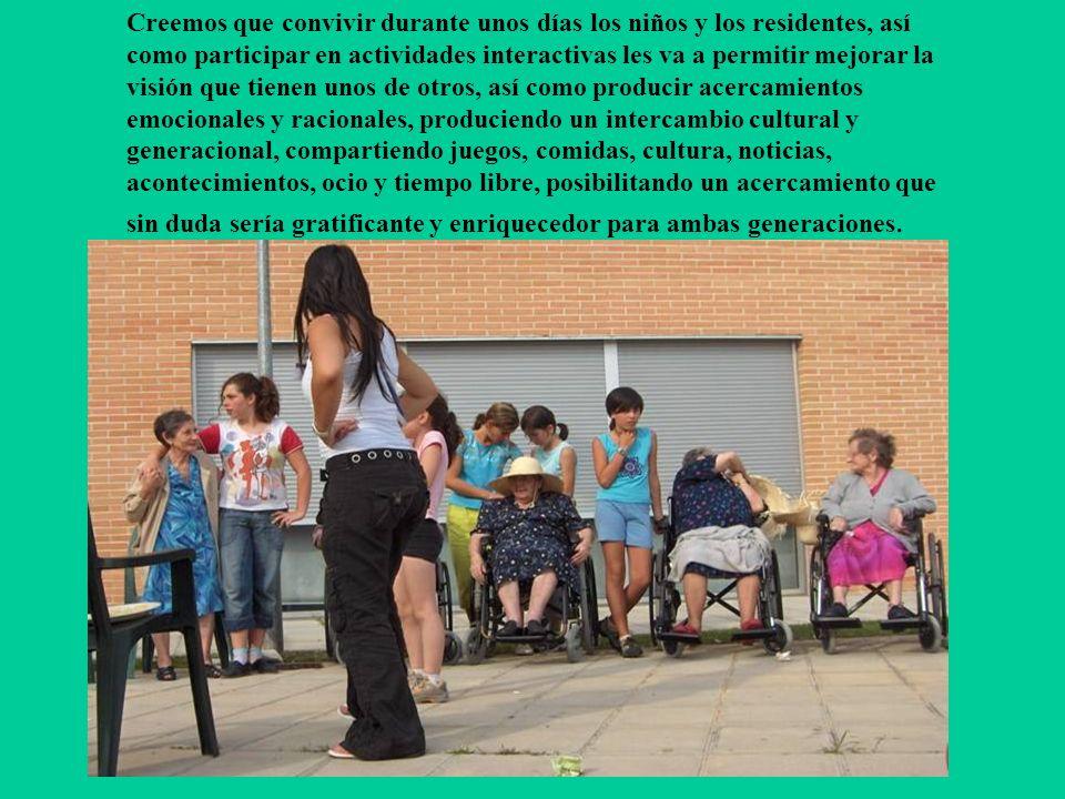 Creemos que convivir durante unos días los niños y los residentes, así como participar en actividades interactivas les va a permitir mejorar la visión que tienen unos de otros, así como producir acercamientos emocionales y racionales, produciendo un intercambio cultural y generacional, compartiendo juegos, comidas, cultura, noticias, acontecimientos, ocio y tiempo libre, posibilitando un acercamiento que sin duda sería gratificante y enriquecedor para ambas generaciones.