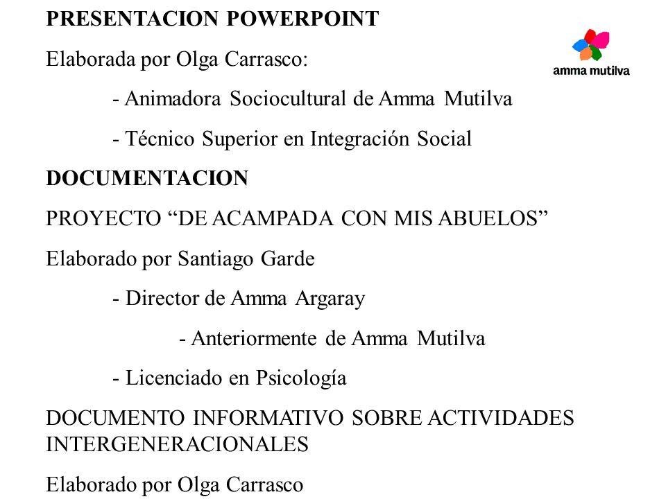 PRESENTACION POWERPOINT Elaborada por Olga Carrasco: - Animadora Sociocultural de Amma Mutilva - Técnico Superior en Integración Social DOCUMENTACION PROYECTO DE ACAMPADA CON MIS ABUELOS Elaborado por Santiago Garde - Director de Amma Argaray - Anteriormente de Amma Mutilva - Licenciado en Psicología DOCUMENTO INFORMATIVO SOBRE ACTIVIDADES INTERGENERACIONALES Elaborado por Olga Carrasco