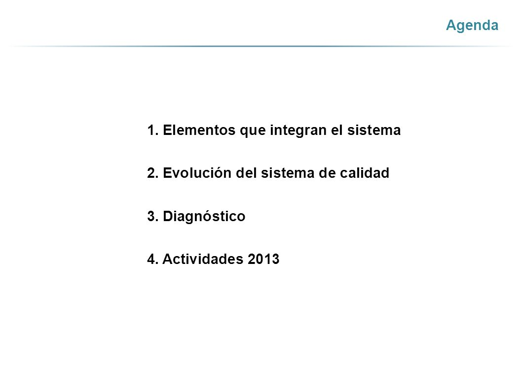 Agenda 1. Elementos que integran el sistema 2. Evolución del sistema de calidad 3. Diagnóstico 4. Actividades 2013