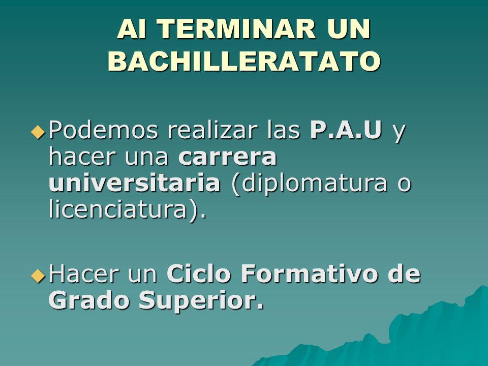 Al TERMINAR UN BACHILLERATATO Podemos realizar las P.A.U y hacer una carrera universitaria (diplomatura o licenciatura). Podemos realizar las P.A.U y