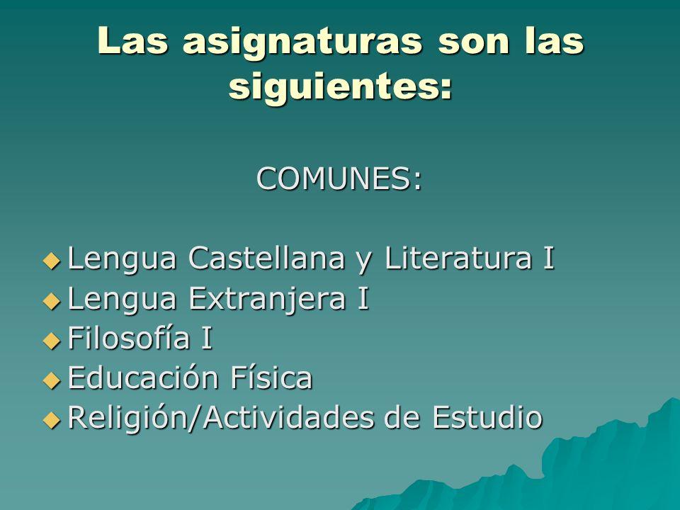 Las asignaturas son las siguientes: COMUNES: Lengua Castellana y Literatura I Lengua Castellana y Literatura I Lengua Extranjera I Lengua Extranjera I Filosofía I Filosofía I Educación Física Educación Física Religión/Actividades de Estudio Religión/Actividades de Estudio