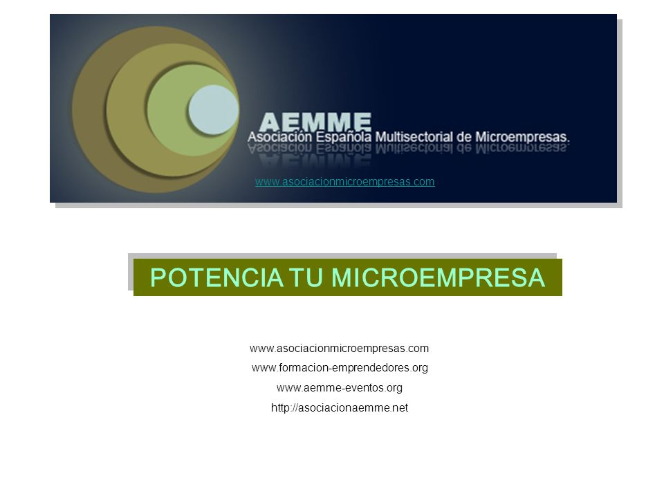 POTENCIA TU MICROEMPRESA www.asociacionmicroempresas.com www.formacion-emprendedores.org www.aemme-eventos.org http://asociacionaemme.net