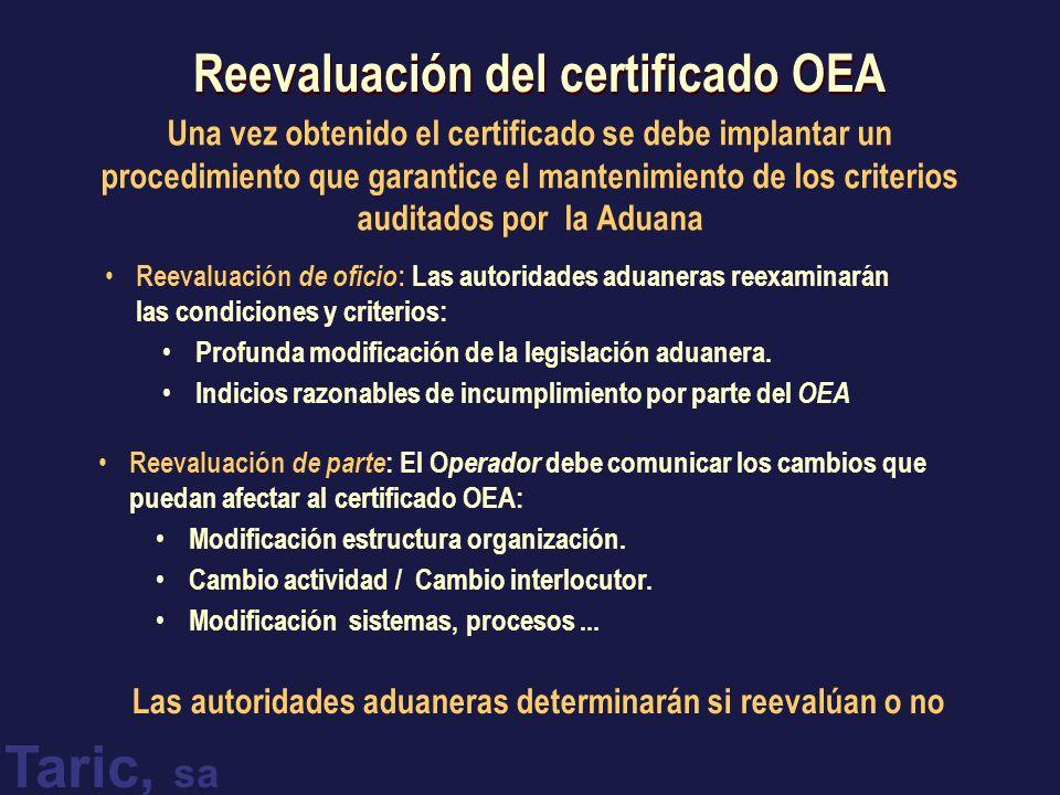 Taric, sa Reevaluación del certificado OEA Una vez obtenido el certificado se debe implantar un procedimiento que garantice el mantenimiento de los criterios auditados por la Aduana Reevaluación de oficio : Las autoridades aduaneras reexaminarán las condiciones y criterios: Profunda modificación de la legislación aduanera.