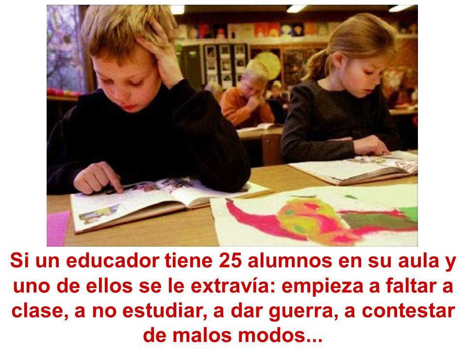Si un educador tiene 25 alumnos en su aula y uno de ellos se le extravía: empieza a faltar a clase, a no estudiar, a dar guerra, a contestar de malos modos...