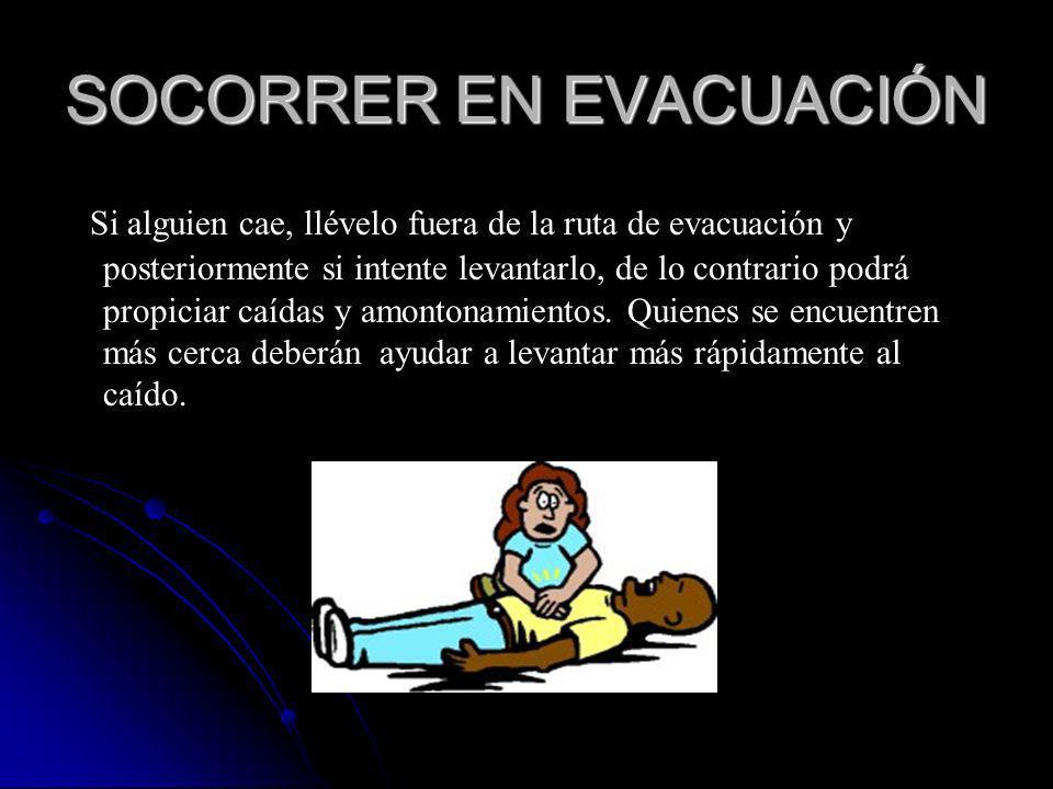 SOCORRER EN EVACUACIÓN Si alguien cae, llévelo fuera de la ruta de evacuación y posteriormente si intente levantarlo, de lo contrario podrá propiciar