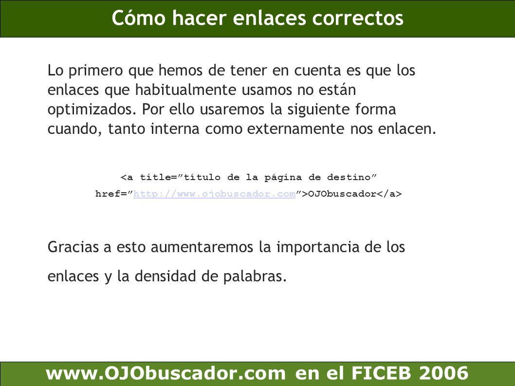 Los enlaces internos www.OJObuscador.com en el FICEB 2006 Antes de comenzar a conseguir enlaces de fuera de nuestro sitio, hemos de conseguir que los enlaces internos sean correctos y permitan indexar todo el sitio web.