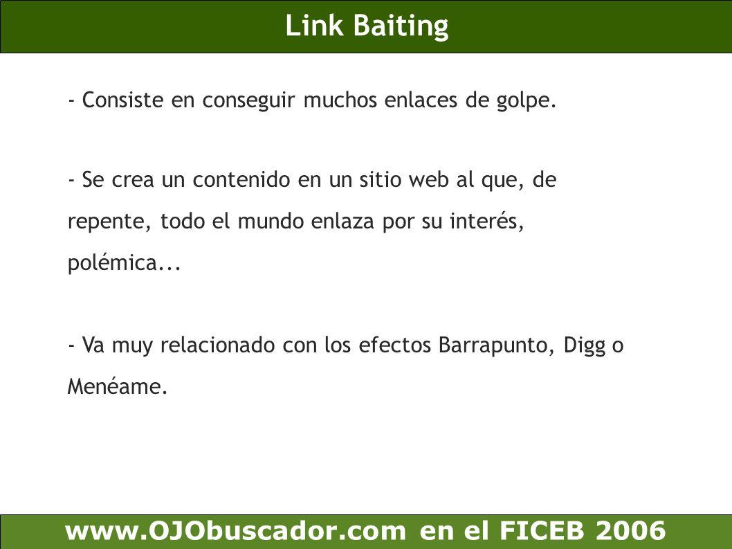 Link Baiting www.OJObuscador.com en el FICEB 2006 - Consiste en conseguir muchos enlaces de golpe. - Se crea un contenido en un sitio web al que, de r