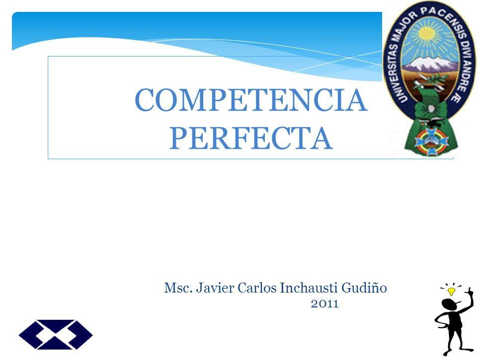 COMPETENCIA PERFECTA Msc. Javier Carlos Inchausti Gudiño 2011