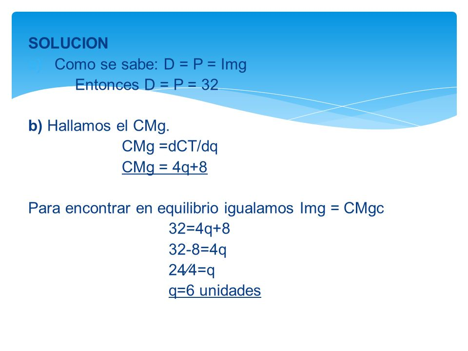 SOLUCION Como se sabe: D = P = Img Entonces D = P = 32 b) Hallamos el CMg. CMg =dCT/dq CMg = 4q+8 Para encontrar en equilibrio igualamos Img = CMgc 32