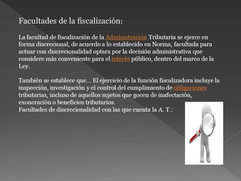 Facultades de la fiscalización : La facultad de fiscalización de la Administración Tributaria se ejerce en forma discrecional, de acuerdo a lo estable