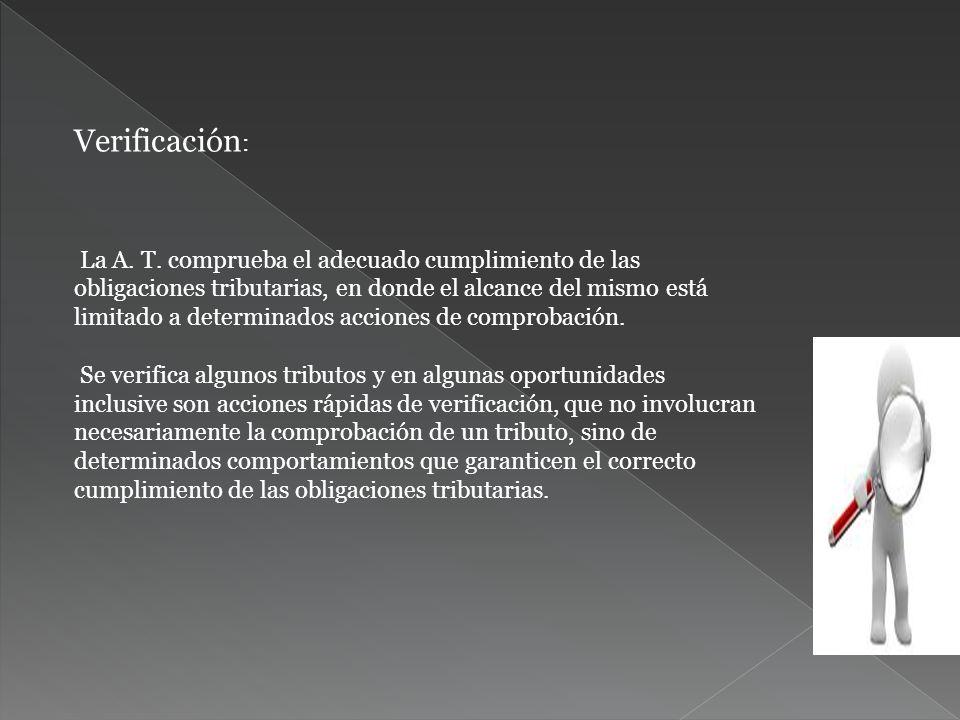Verificación : La A. T. comprueba el adecuado cumplimiento de las obligaciones tributarias, en donde el alcance del mismo está limitado a determinados
