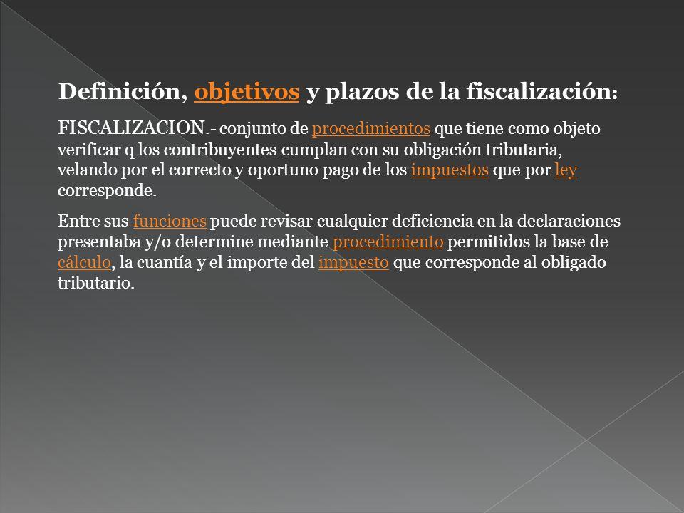 Definición, objetivos y plazos de la fiscalización :objetivos FISCALIZACION.- conjunto de procedimientos que tiene como objeto verificar q los contrib