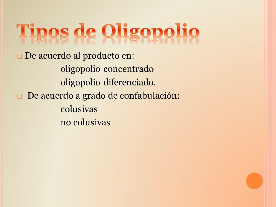 De acuerdo al producto en: oligopolio concentrado oligopolio diferenciado. De acuerdo a grado de confabulación: colusivas no colusivas