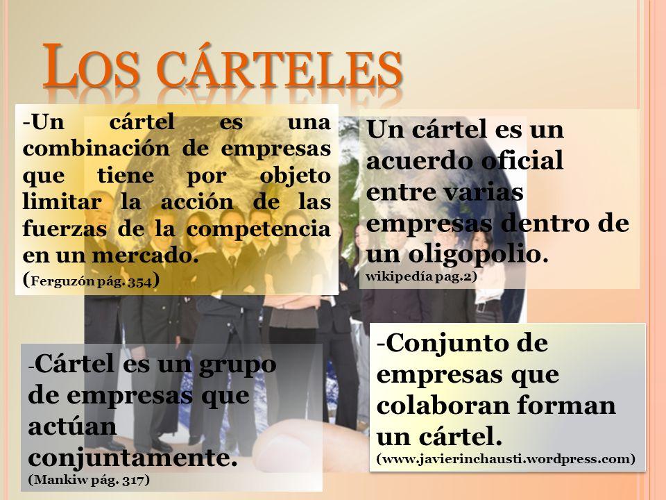 -Un cártel es una combinación de empresas que tiene por objeto limitar la acción de las fuerzas de la competencia en un mercado. ( Ferguzón pág. 354 )