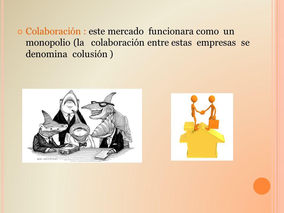 . Colaboración : este mercado funcionara como un monopolio (la colaboración entre estas empresas se denomina colusión )
