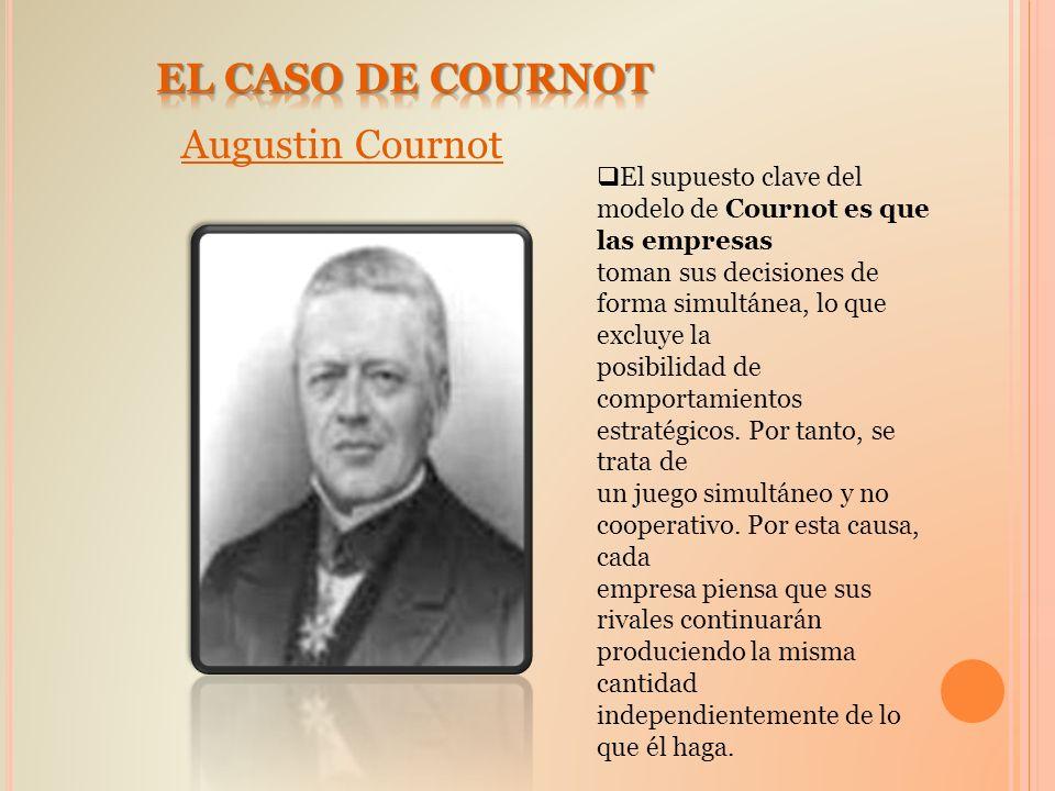 Augustin Cournot El supuesto clave del modelo de Cournot es que las empresas toman sus decisiones de forma simultánea, lo que excluye la posibilidad d