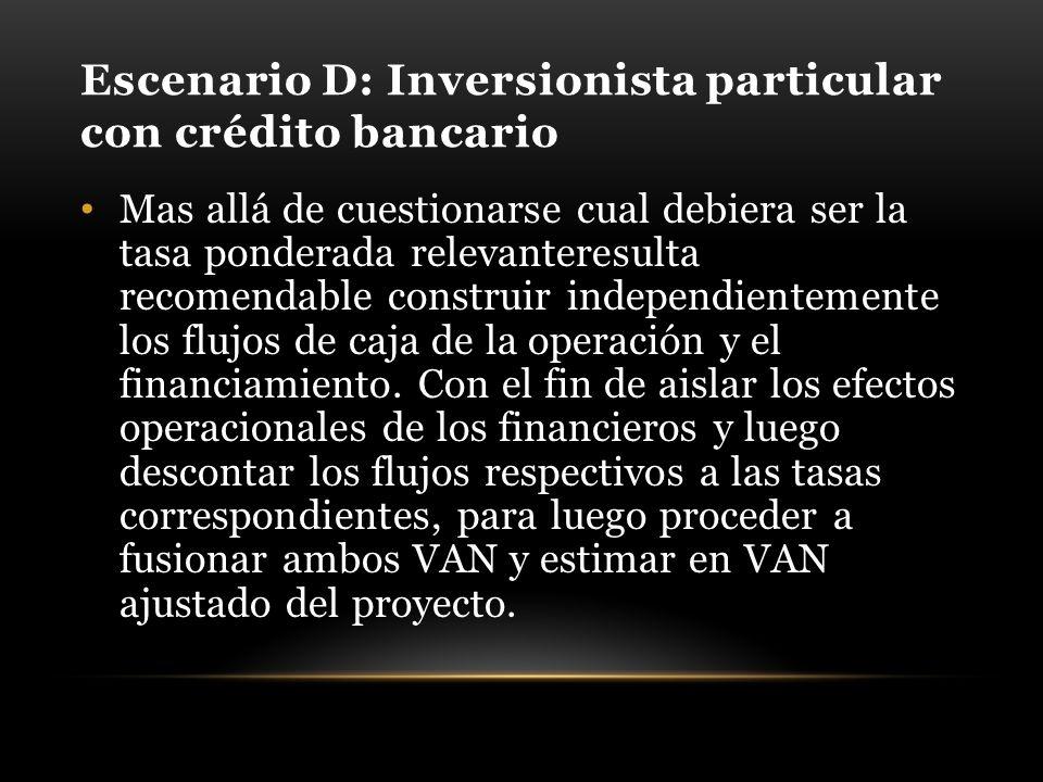 Escenario D: Inversionista particular con crédito bancario Mas allá de cuestionarse cual debiera ser la tasa ponderada relevanteresulta recomendable construir independientemente los flujos de caja de la operación y el financiamiento.