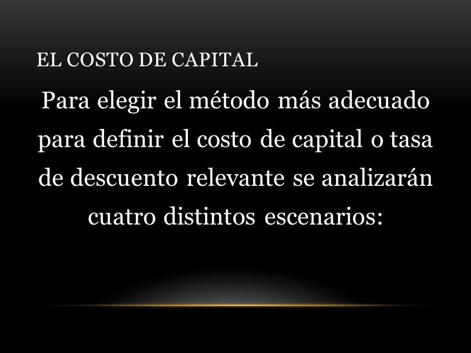 EL COSTO DE CAPITAL Para elegir el método más adecuado para definir el costo de capital o tasa de descuento relevante se analizarán cuatro distintos escenarios: