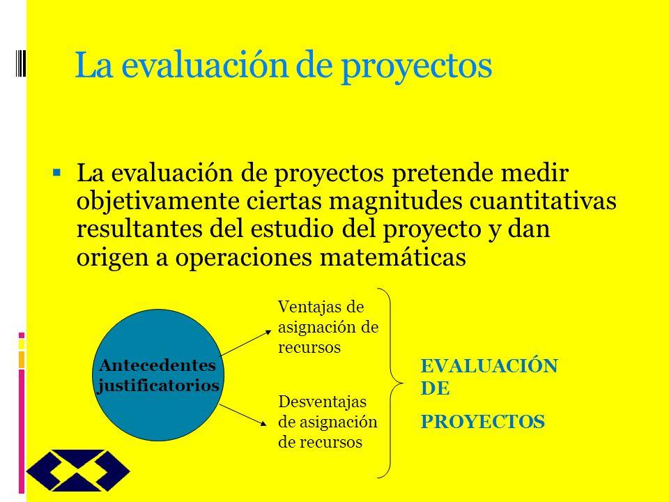 La evaluación de proyectos La evaluación de proyectos pretende medir objetivamente ciertas magnitudes cuantitativas resultantes del estudio del proyec