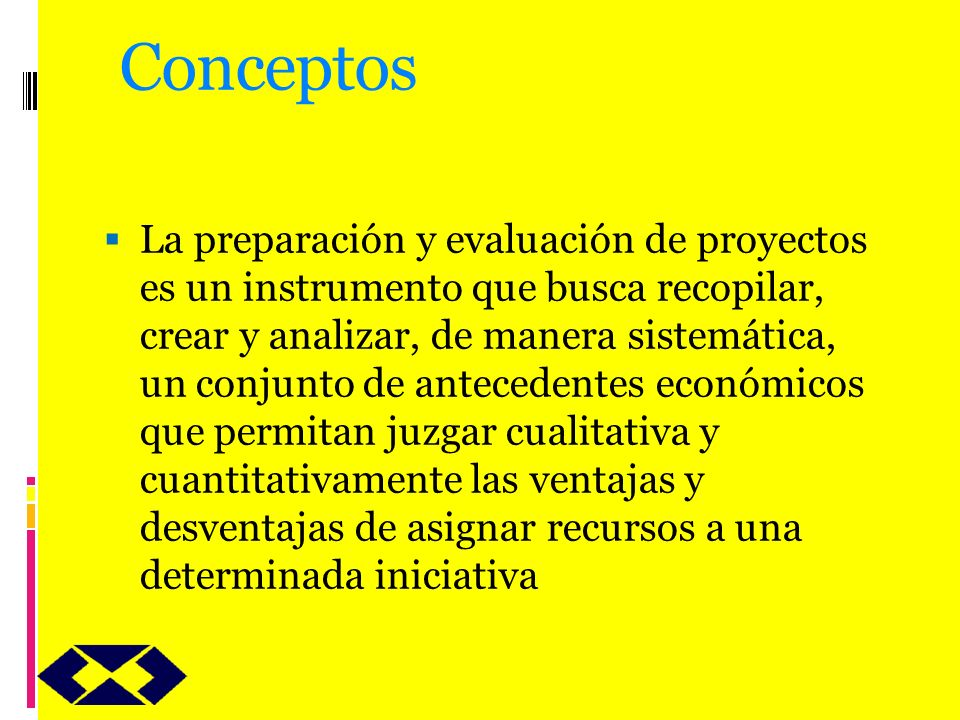 Conceptos La preparación y evaluación de proyectos es un instrumento que busca recopilar, crear y analizar, de manera sistemática, un conjunto de ante